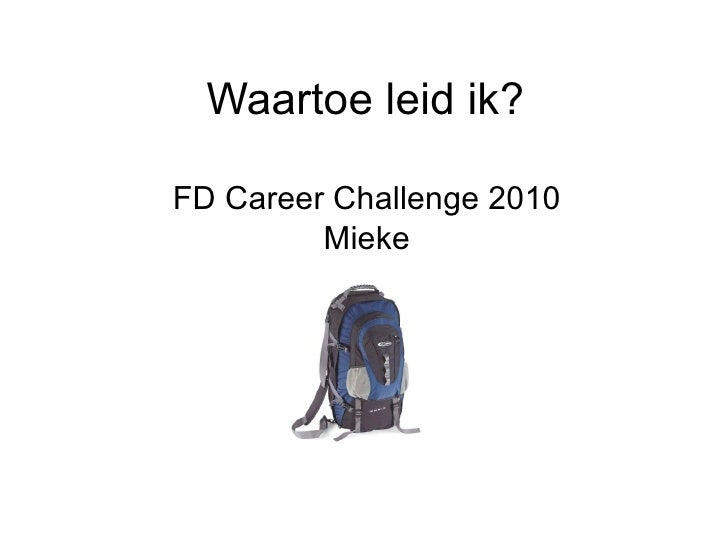 Waartoe leid ik? FD Career Challenge 2010 Mieke