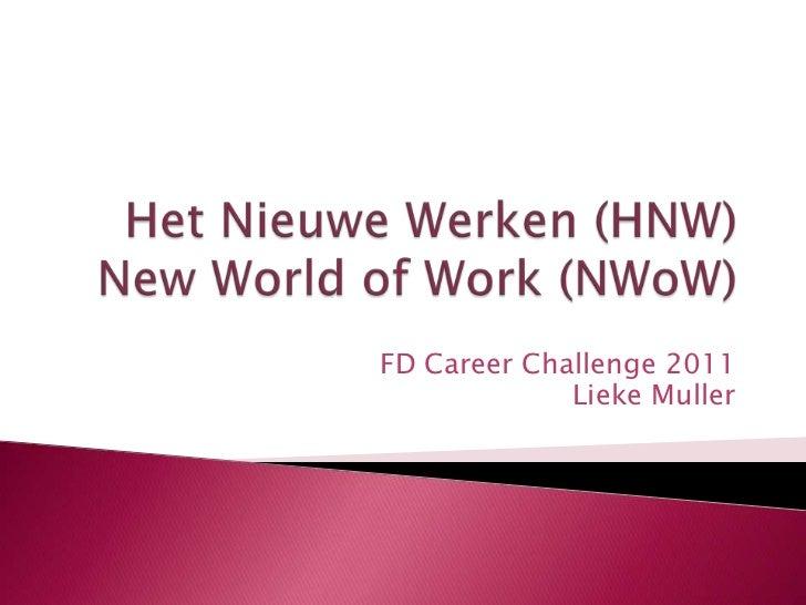Het Nieuwe Werken (HNW)New World of Work (NWoW)<br />FD CareerChallenge 2011<br />Lieke Muller<br />