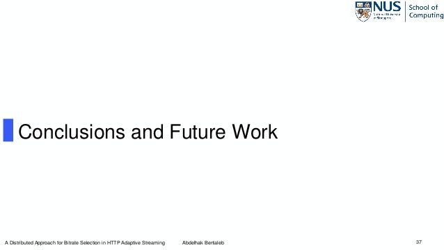 37 Conclusions and Future Work A Distributed Approach for Bitrate Selection in HTTP Adaptive Streaming Abdelhak Bentaleb