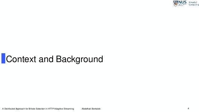 4 Context and Background A Distributed Approach for Bitrate Selection in HTTP Adaptive Streaming Abdelhak Bentaleb