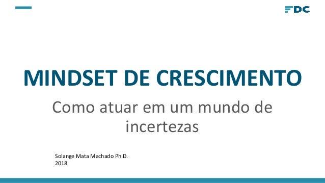 MINDSET DE CRESCIMENTO Como atuar em um mundo de incertezas Solange Mata Machado Ph.D. 2018