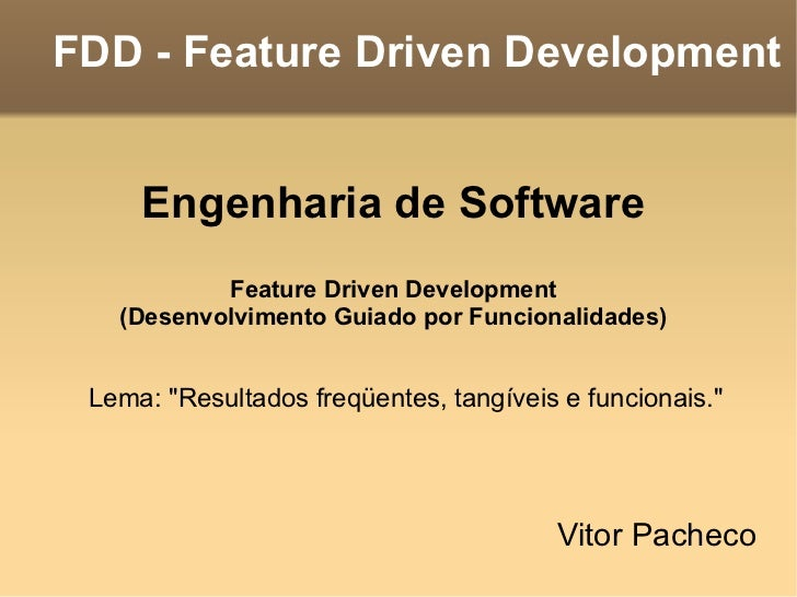 FDD - Feature Driven Development <ul><li>Vitor Pacheco </li></ul>Engenharia de Software Feature Driven Development (Desenv...