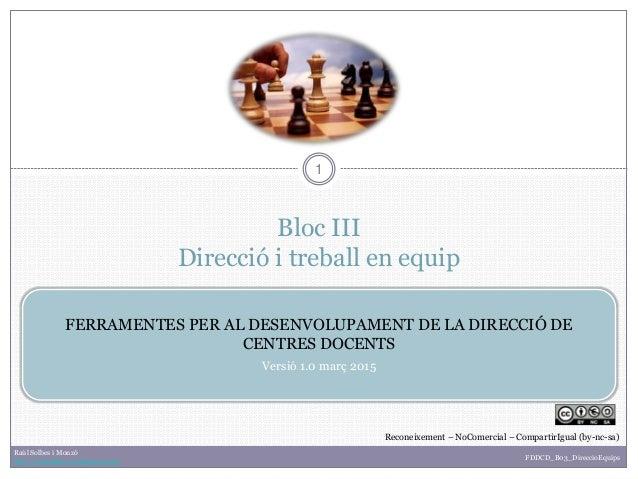 Bloc III Direcció i treball en equip 1 FERRAMENTES PER AL DESENVOLUPAMENT DE LA DIRECCIÓ DE CENTRES DOCENTS Versió 1.0 mar...