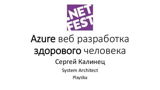 Azure веб разработка здорового человека Сергей Калинец System Architect Playtika