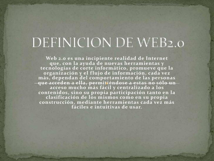 DEFINICION DE WEB2.0<br />Web 2.0 es una incipiente realidad de Internet que, con la ayuda de nuevas herramientas y tecnol...