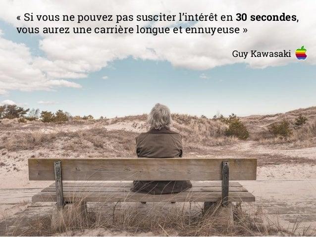 « Si vous ne pouvez pas susciter l'intérêt en 30 secondes, vous aurez une carrière longue et ennuyeuse » Guy Kawasaki