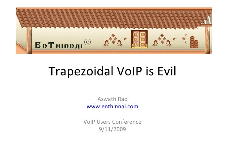 Trapezoidal VoIP is Evil Aswath Rao www.enthinnai.com VoIP Users Conference 9/11/2009