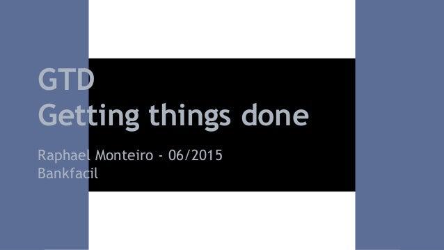 GTD Getting things done Raphael Monteiro - 06/2015 Bankfacil