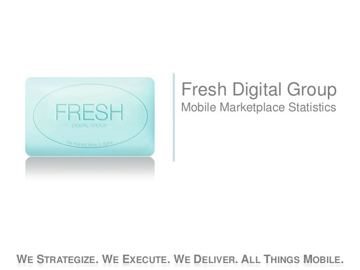 Fresh Digital Group                            Mobile Marketplace StatisticsWE STRATEGIZE. WE EXECUTE. WE DELIVER. ALL THI...