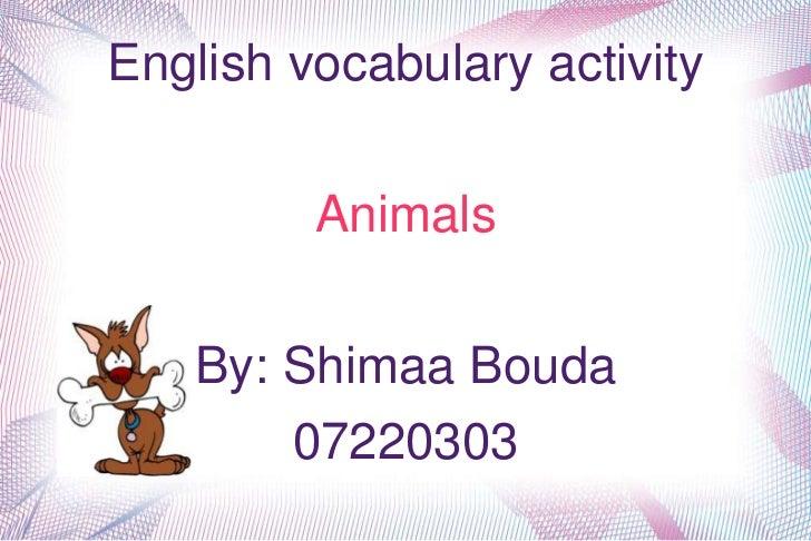 English vocabulary activity         Animals   By: Shimaa Bouda       07220303