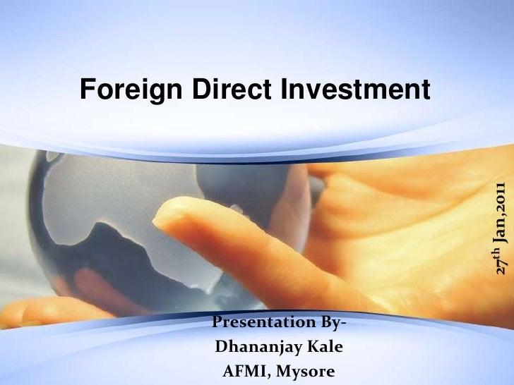 Foreign Direct Investment<br />27th Jan,2011<br />Presentation By- <br />DhananjayKale<br />AFMI, Mysore<br />