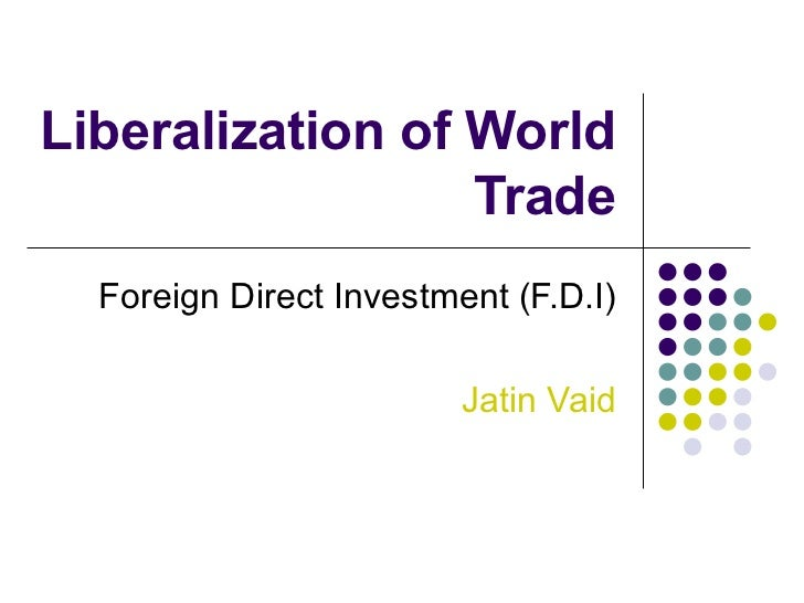 Liberalization of World Trade Foreign Direct Investment (F.D.I) Jatin Vaid