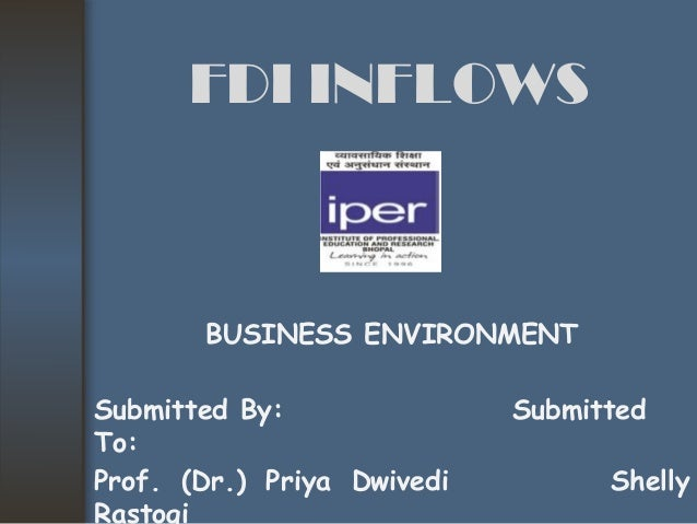 FDI INFLOWSSubmitted By: SubmittedTo:Prof. (Dr.) Priya Dwivedi ShellyRastogiBUSINESS ENVIRONMENT