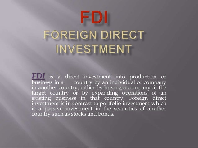 FDI is a direct investment into production or business in a country by an individual or company in another country, either...