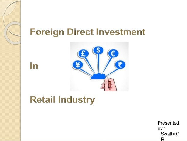 retail sector and foreign direct investment According to world bank, opening up the retail sector to foreign direct investment (fdi) would be beneficial for india in terms of price and availability of products the indian council for research on international economic relations (icrier) has suggested phased opening-up of the retail industry, with 49 per cent foreign direct investment.
