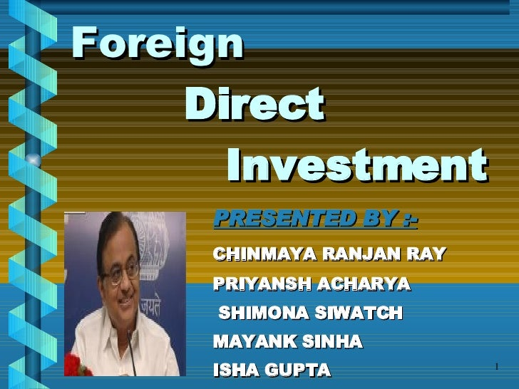 Foreign     Direct    Investment PRESENTED BY :- CHINMAYA RANJAN RAY PRIYANSH ACHARYA   SHIMONA SIWATCH MAYANK SINHA ISHA ...