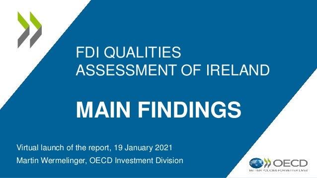 FDI QUALITIES ASSESSMENT OF IRELAND MAIN FINDINGS Virtual launch of the report, 19 January 2021 Martin Wermelinger, OECD I...