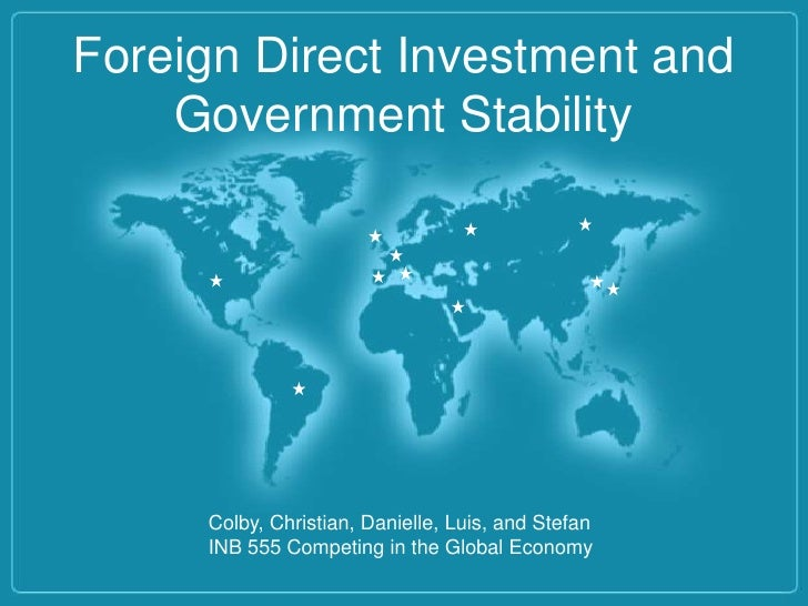 Foreign Direct Investment and    Government Stability     Colby, Christian, Danielle, Luis, and Stefan     INB 555 Competi...