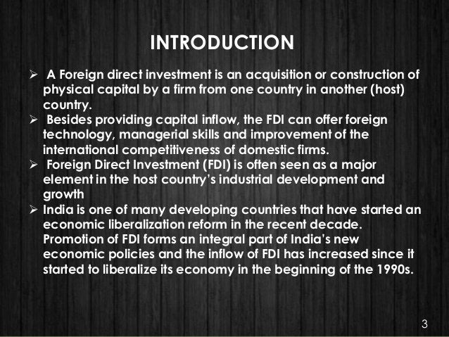 INTRODUCTION  A Foreign direct investment is an acquisition or construction of physical capital by a firm from one countr...