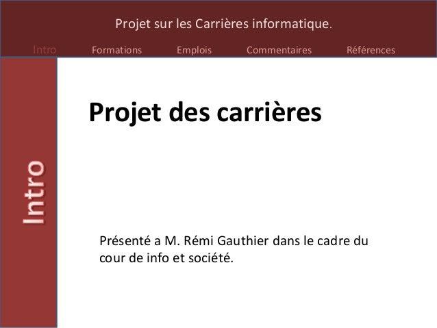 Projet sur les Carrières informatique.Intro Formations Emplois Commentaires RéférencesProjet des carrièresPrésenté a M. Ré...