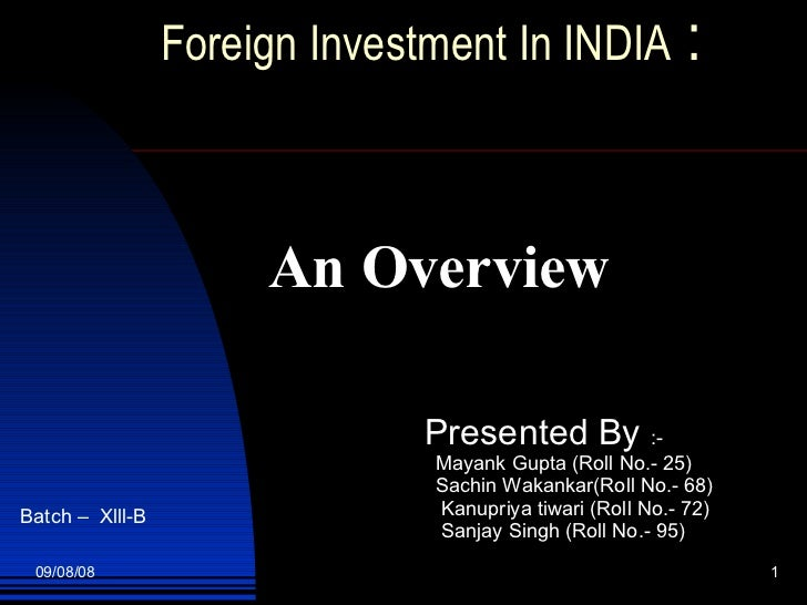 Foreign Investment In INDIA  :     An Overview Presented By  :- Mayank Gupta (Roll No.- 25) Sachin Wakankar(Roll No.- 68) ...