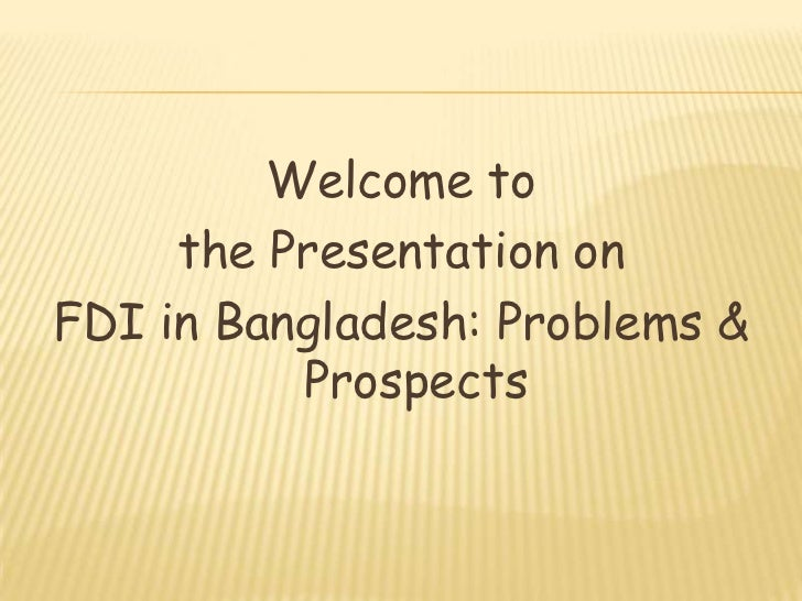 Welcome to     the Presentation onFDI in Bangladesh: Problems &          Prospects
