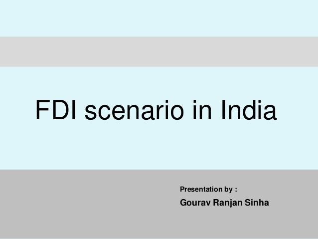Presentation by : Gourav Ranjan Sinha FDI scenario in India
