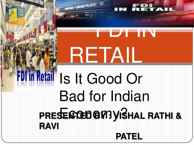 FDI IN RETAIL Is It Good Or Bad for Indian Economy?PRESENTED BY : VISHAL RATHI & RAVI PATEL