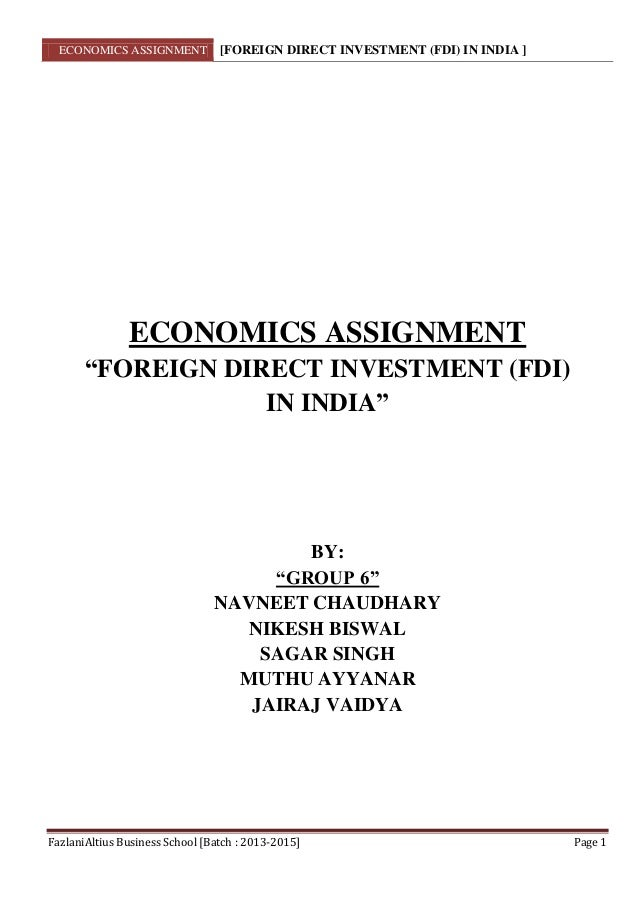 ECONOMICS ASSIGNMENT [FOREIGN DIRECT INVESTMENT (FDI) IN INDIA ] FazlaniAltius Business School [Batch : 2013-2015] Page 1 ...