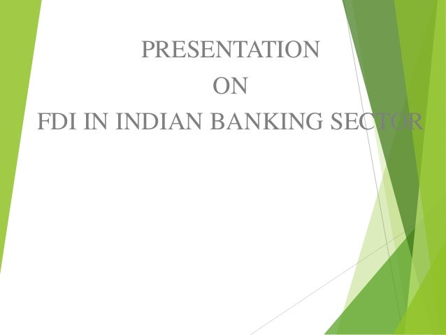 fdi in banking sector The government has recently made changes to the fdi policy by opening up more sectors now, 100% is allowed in defence & civil aviation.