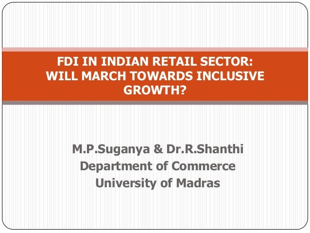 M.P.Suganya & Dr.R.Shanthi Department of Commerce University of Madras FDI IN INDIAN RETAIL SECTOR: WILL MARCH TOWARDS INC...
