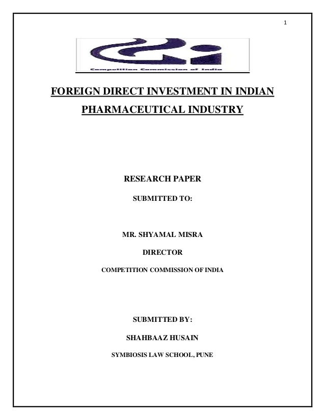 1 FOREIGN DIRECT INVESTMENT IN INDIAN PHARMACEUTICAL INDUSTRY RESEARCH PAPER SUBMITTED TO: MR. SHYAMAL MISRA DIRECTOR COMP...