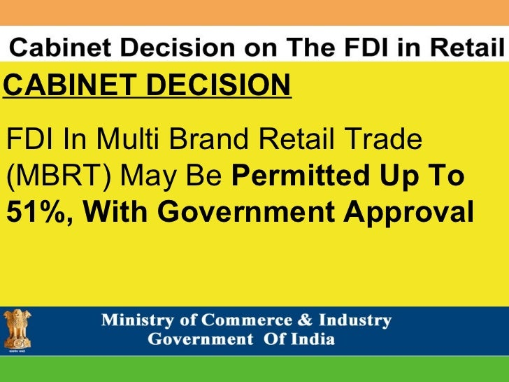 fdi in retail Fdi in retail has been permitted by the indian government on december 7, 2012 it was primarily backed by prime minister manmohan singh with the idea of creating a friendly investment.