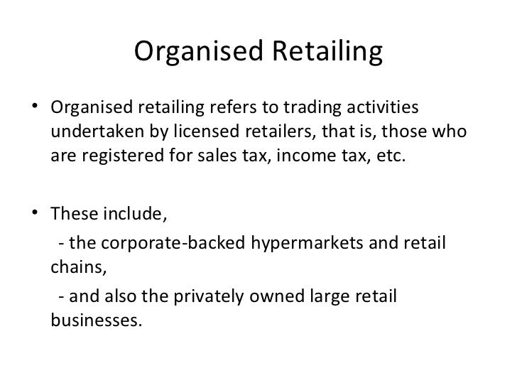 division of retail industry organised and unorganised retailing The retail market, (including organised and unorganised retail), was at rs 23  lakh crore  organized retail - organised traders/retailers, who are licensed for  trading  of trained manpower lack of proper infrastructure and distribution  channel.