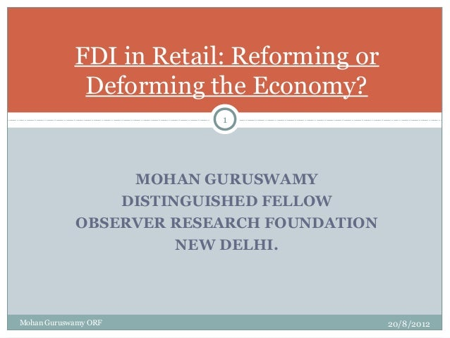 MOHAN GURUSWAMY DISTINGUISHED FELLOW OBSERVER RESEARCH FOUNDATION NEW DELHI. FDI in Retail: Reforming or Deforming the Eco...