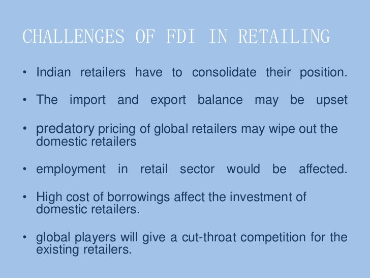 fdi in retail sector challenges and India's retail sector: challenges and opportunities for foreign investors july 12, 2017 posted by india briefing written by bradley dunseith reading mode india's regulatory framework on foreign direct investment (fdi) in retail is one of the most complex in the world.