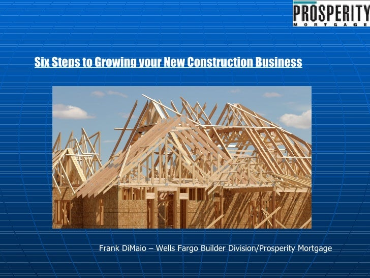 Six Steps to Growing your New Construction Business Frank DiMaio – Wells Fargo Builder Division/Prosperity Mortgage