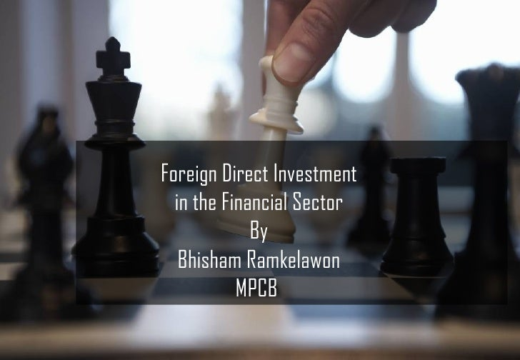 Foreign Direct Investment  in the Financial Sector             By   Bhisham Ramkelawon           MPCB