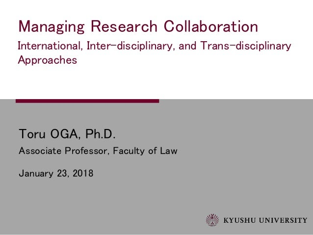 Toru OGA, Ph.D. Associate Professor, Faculty of Law January 23, 2018 Managing Research Collaboration International, Inter-...