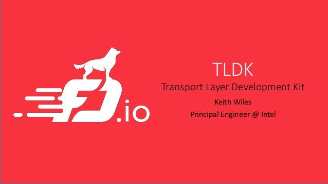 TLDK Transport Layer Development Kit Keith Wiles Principal Engineer @ Intel