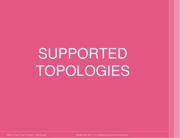 ©2015 Check Point Software Technologies Ltd. SUPPORTED TOPOLOGIES [Restricted] ONLY for designated groups and individuals