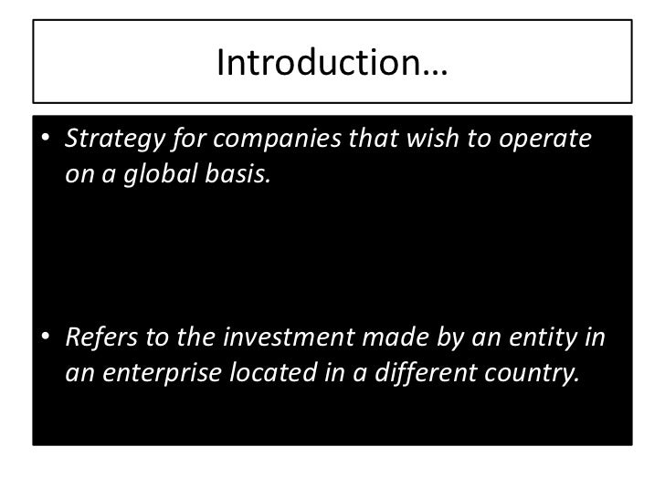 Introduction…• Strategy for companies that wish to operate  on a global basis.• Refers to the investment made by an entity...