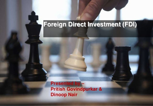 Foreign Direct Investment (FDI)Presented by –Pritish Govindpurkar &Dinoop Nair