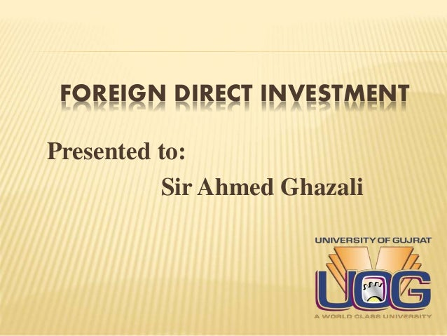 FOREIGN DIRECT INVESTMENT Presented to: Sir Ahmed Ghazali