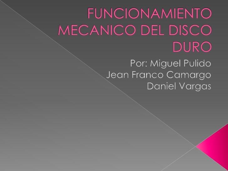 FUNCIONAMIENTO MECANICO DEL DISCO DURO<br />Por: Miguel Pulido <br />Jean Franco Camargo<br />Daniel Vargas<br />