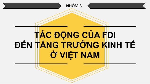 NHÓM 3 TÁC ĐỘNG CỦA FDI ĐẾN TĂNG TRƯỞNG KINH TẾ Ở VIỆT NAM