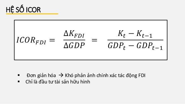 HỆ SỐ ICOR 𝐼𝐶𝑂𝑅 𝐹𝐷𝐼 = ∆𝐾𝐹𝐷𝐼 ∆𝐺𝐷𝑃 = 𝐾𝑡 − 𝐾𝑡−1 𝐺𝐷𝑃𝑡 − 𝐺𝐷𝑃𝑡−1  Đơn giản hóa  Khó phản ảnh chính xác tác động FDI  Chỉ là đ...