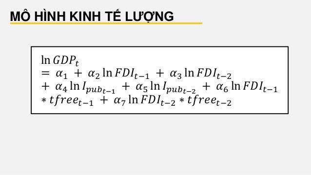 MÔ HÌNH KINH TẾ LƯỢNG ln 𝐺𝐷𝑃𝑡 = 𝛼1 + 𝛼2 ln 𝐹𝐷𝐼𝑡−1 + 𝛼3 ln 𝐹𝐷𝐼𝑡−2 + 𝛼4 ln 𝐼 𝑝𝑢𝑏 𝑡−1 + 𝛼5 ln 𝐼 𝑝𝑢𝑏 𝑡−2 + 𝛼6 ln 𝐹𝐷𝐼𝑡−1 ∗ 𝑡𝑓𝑟𝑒...