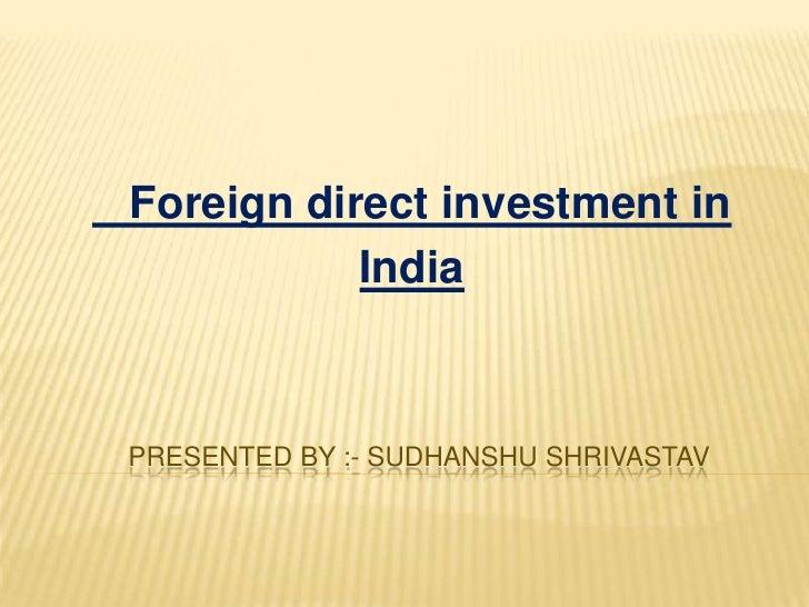 Foreign direct investment in           IndiaPRESENTED BY :- SUDHANSHU SHRIVASTAV