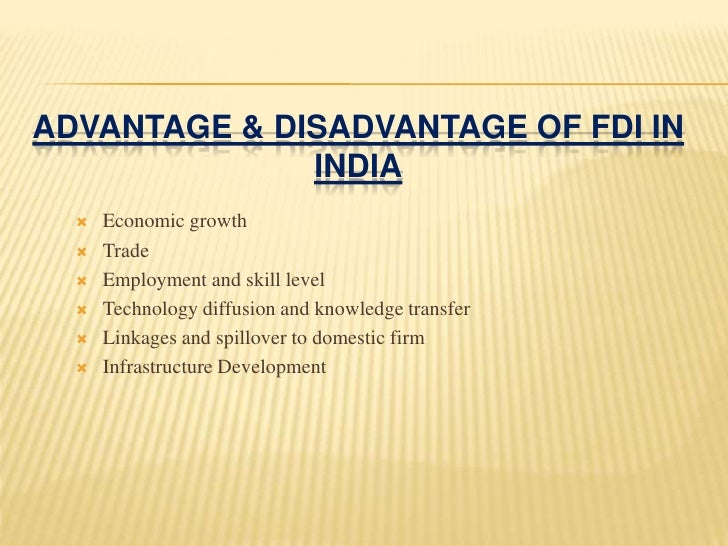 fdi advantage and disvantage in india Merits of foreign direct investment several advantages can be claimed for foreign direct investment (fdi): however, it may be noted that inflows of foreign direct investment in india have been very low as compared to those occurred in china.
